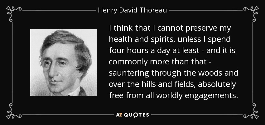 I think that I cannot preserve my health and spirits, unless I spend four hours a day at least - and it is commonly more than that - sauntering through the woods and over the hills and fields, absolutely free from all worldly engagements. - Henry David Thoreau