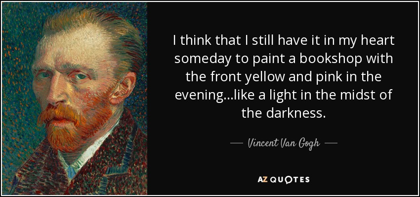 I think that I still have it in my heart someday to paint a bookshop with the front yellow and pink in the evening...like a light in the midst of the darkness. - Vincent Van Gogh