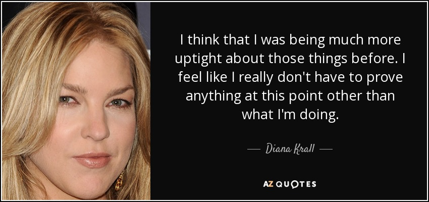 I think that I was being much more uptight about those things before. I feel like I really don't have to prove anything at this point other than what I'm doing. - Diana Krall