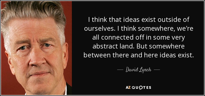 I think that ideas exist outside of ourselves. I think somewhere, we're all connected off in some very abstract land. But somewhere between there and here ideas exist. - David Lynch