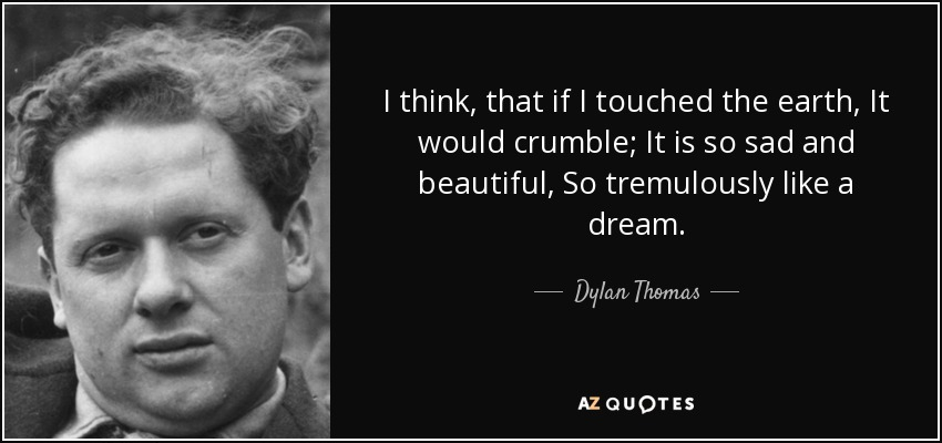 I think, that if I touched the earth, It would crumble; It is so sad and beautiful, So tremulously like a dream. - Dylan Thomas