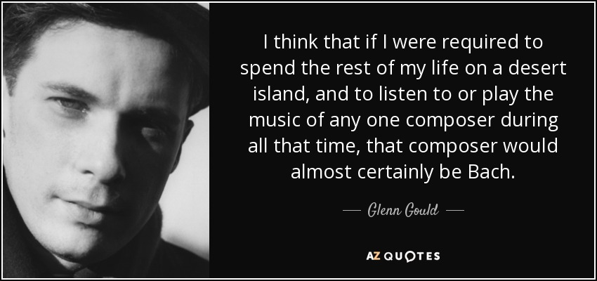 I think that if I were required to spend the rest of my life on a desert island, and to listen to or play the music of any one composer during all that time, that composer would almost certainly be Bach. - Glenn Gould