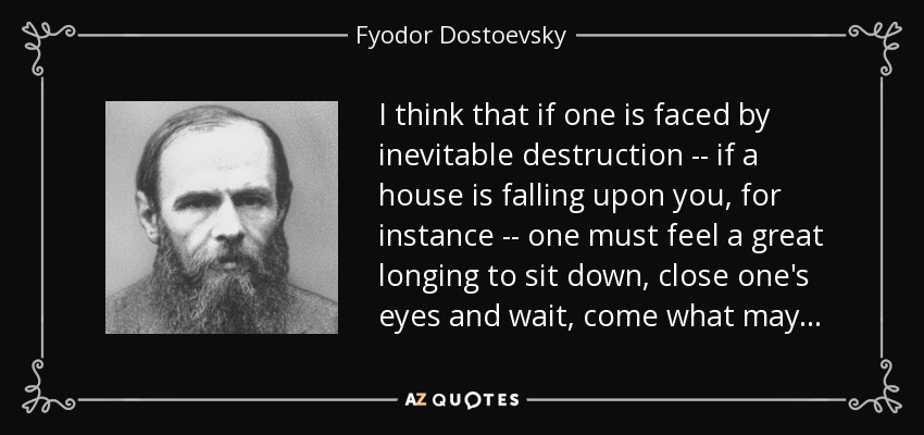 I think that if one is faced by inevitable destruction -- if a house is falling upon you, for instance -- one must feel a great longing to sit down, close one's eyes and wait, come what may . . . - Fyodor Dostoevsky