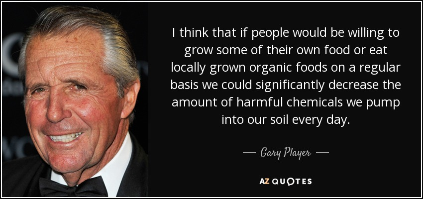 I think that if people would be willing to grow some of their own food or eat locally grown organic foods on a regular basis we could significantly decrease the amount of harmful chemicals we pump into our soil every day. - Gary Player