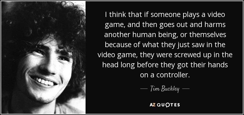 I think that if someone plays a video game, and then goes out and harms another human being, or themselves because of what they just saw in the video game, they were screwed up in the head long before they got their hands on a controller. - Tim Buckley