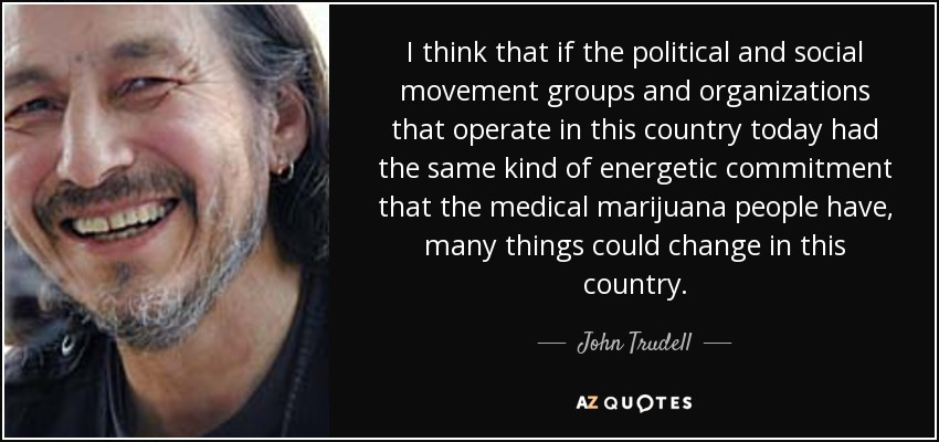 I think that if the political and social movement groups and organizations that operate in this country today had the same kind of energetic commitment that the medical marijuana people have, many things could change in this country. - John Trudell