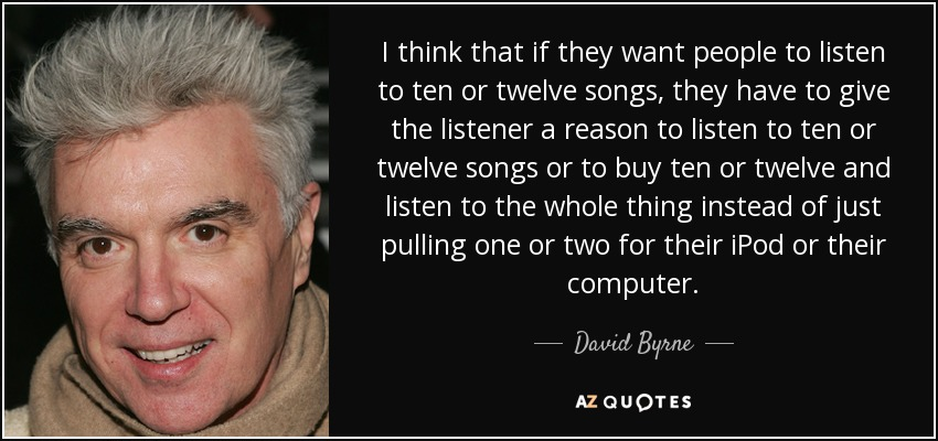 I think that if they want people to listen to ten or twelve songs, they have to give the listener a reason to listen to ten or twelve songs or to buy ten or twelve and listen to the whole thing instead of just pulling one or two for their iPod or their computer. - David Byrne