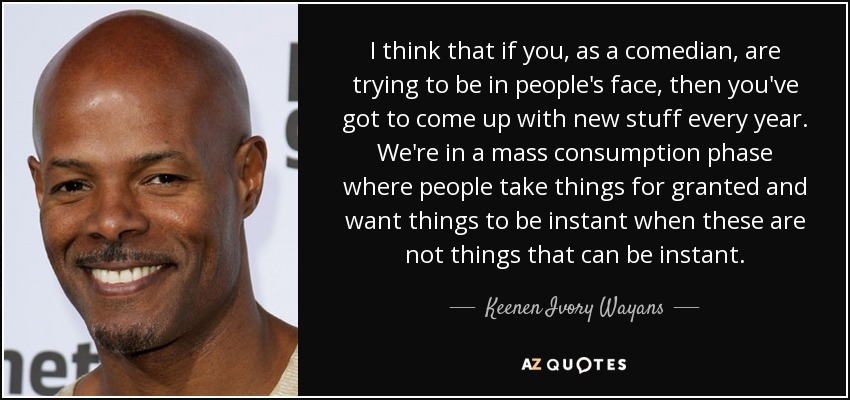 I think that if you, as a comedian, are trying to be in people's face, then you've got to come up with new stuff every year. We're in a mass consumption phase where people take things for granted and want things to be instant when these are not things that can be instant. - Keenen Ivory Wayans