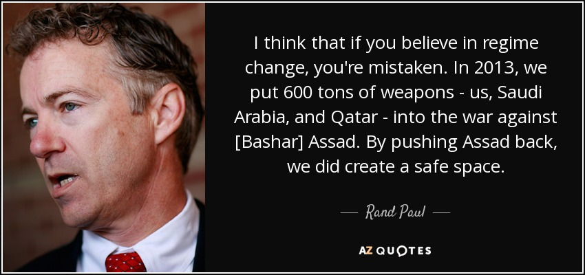 I think that if you believe in regime change, you're mistaken. In 2013, we put 600 tons of weapons - us, Saudi Arabia, and Qatar - into the war against [Bashar] Assad. By pushing Assad back, we did create a safe space. - Rand Paul