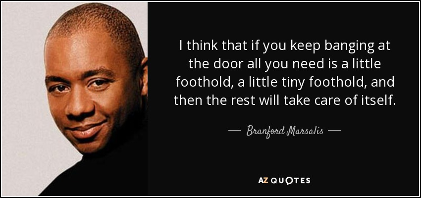 I think that if you keep banging at the door all you need is a little foothold, a little tiny foothold, and then the rest will take care of itself. - Branford Marsalis