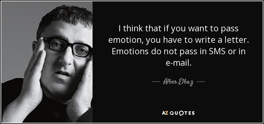 I think that if you want to pass emotion, you have to write a letter. Emotions do not pass in SMS or in e-mail. - Alber Elbaz