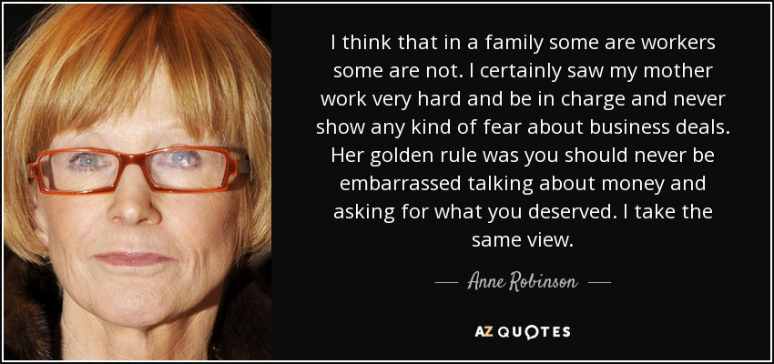 I think that in a family some are workers some are not. I certainly saw my mother work very hard and be in charge and never show any kind of fear about business deals. Her golden rule was you should never be embarrassed talking about money and asking for what you deserved. I take the same view. - Anne Robinson