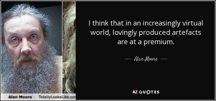 I think that in an increasingly virtual world, lovingly produced artefacts are at a premium. - Alan Moore