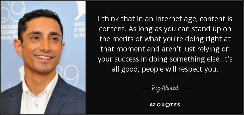 I think that in an Internet age, content is content. As long as you can stand up on the merits of what you're doing right at that moment and aren't just relying on your success in doing something else, it's all good; people will respect you. - Riz Ahmed