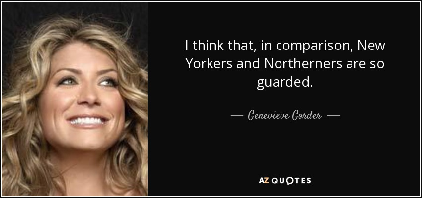 I think that, in comparison, New Yorkers and Northerners are so guarded. - Genevieve Gorder