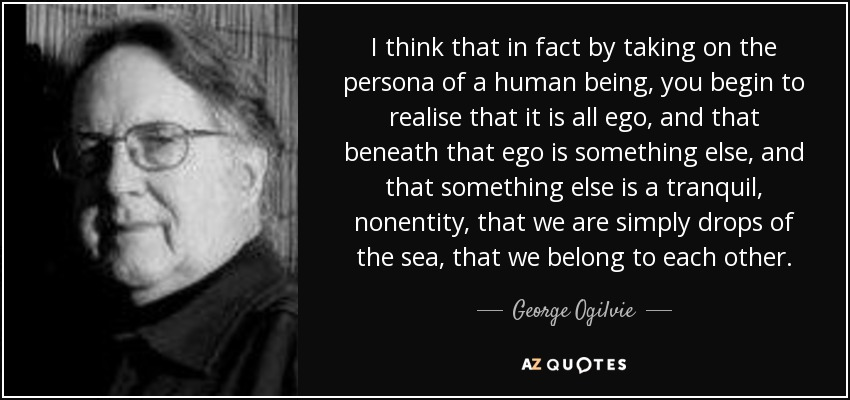 I think that in fact by taking on the persona of a human being, you begin to realise that it is all ego, and that beneath that ego is something else, and that something else is a tranquil, nonentity, that we are simply drops of the sea, that we belong to each other. - George Ogilvie