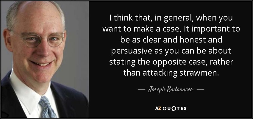 I think that, in general, when you want to make a case, It important to be as clear and honest and persuasive as you can be about stating the opposite case, rather than attacking strawmen. - Joseph Badaracco