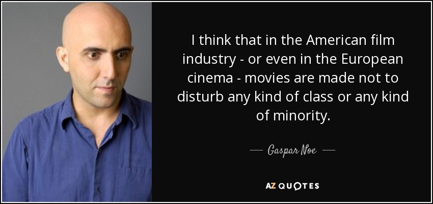 I think that in the American film industry - or even in the European cinema - movies are made not to disturb any kind of class or any kind of minority. - Gaspar Noe
