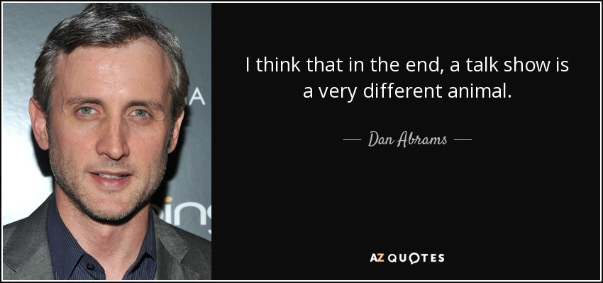 I think that in the end, a talk show is a very different animal. - Dan Abrams
