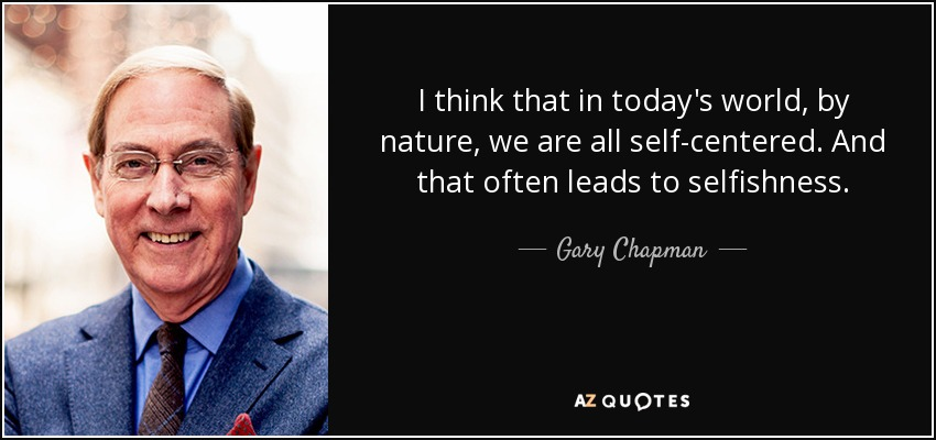 I think that in today's world, by nature, we are all self-centered. And that often leads to selfishness. - Gary Chapman