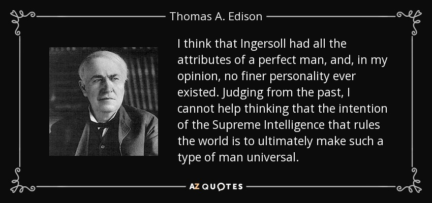 I think that Ingersoll had all the attributes of a perfect man, and, in my opinion, no finer personality ever existed. Judging from the past, I cannot help thinking that the intention of the Supreme Intelligence that rules the world is to ultimately make such a type of man universal. - Thomas A. Edison