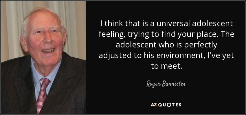 I think that is a universal adolescent feeling, trying to find your place. The adolescent who is perfectly adjusted to his environment, I've yet to meet. - Roger Bannister