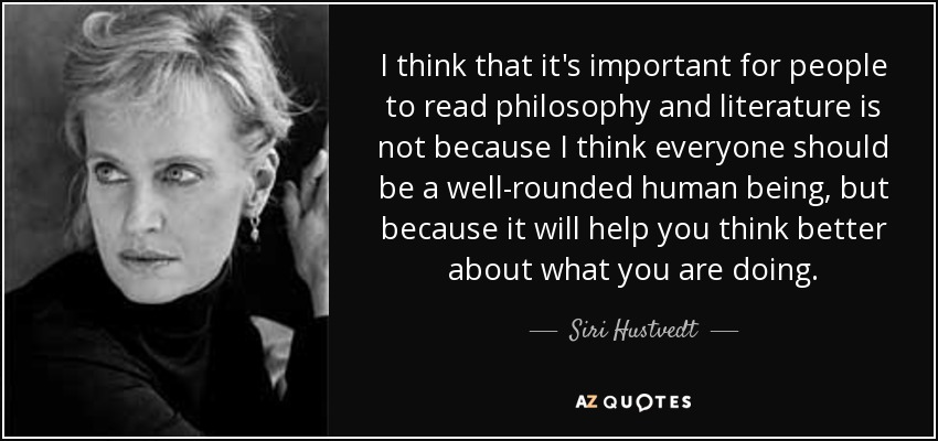 I think that it's important for people to read philosophy and literature is not because I think everyone should be a well-rounded human being, but because it will help you think better about what you are doing. - Siri Hustvedt