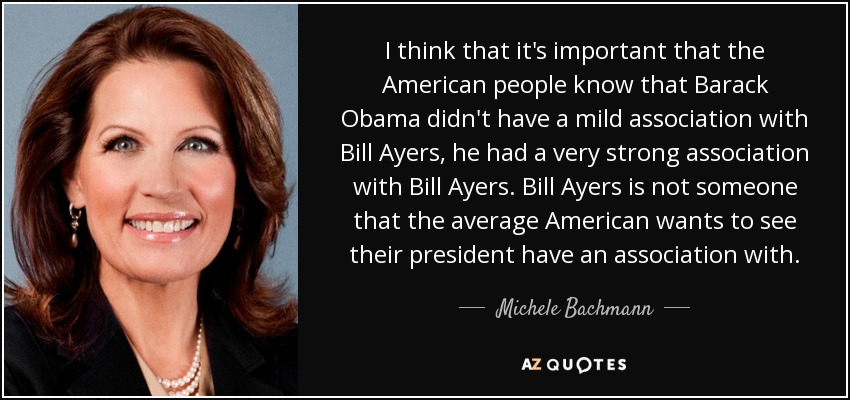 I think that it's important that the American people know that Barack Obama didn't have a mild association with Bill Ayers, he had a very strong association with Bill Ayers. Bill Ayers is not someone that the average American wants to see their president have an association with. - Michele Bachmann