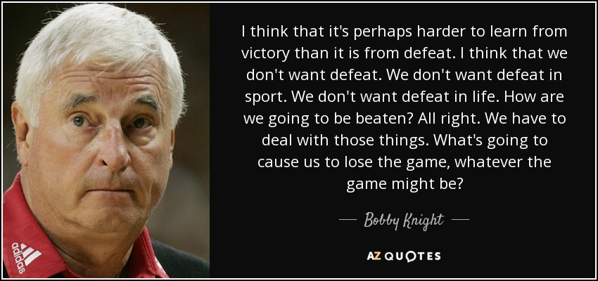 I think that it's perhaps harder to learn from victory than it is from defeat. I think that we don't want defeat. We don't want defeat in sport. We don't want defeat in life. How are we going to be beaten? All right. We have to deal with those things. What's going to cause us to lose the game, whatever the game might be? - Bobby Knight