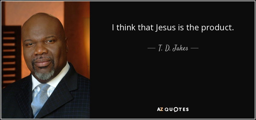 I think that Jesus is the product. - T. D. Jakes