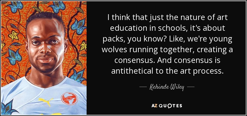 I think that just the nature of art education in schools, it's about packs, you know? Like, we're young wolves running together, creating a consensus. And consensus is antithetical to the art process. - Kehinde Wiley