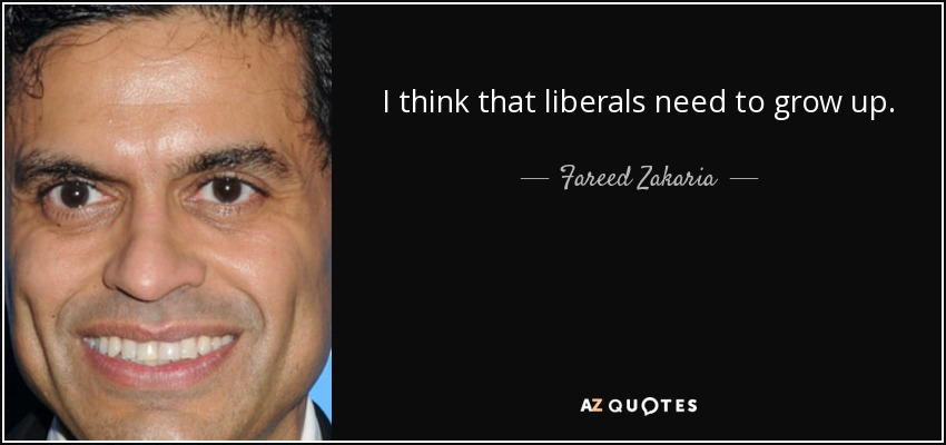 I think that liberals need to grow up. - Fareed Zakaria
