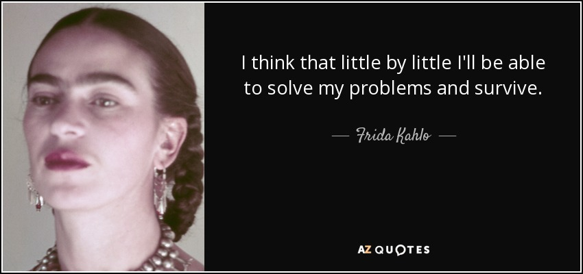 I think that little by little I'll be able to solve my problems and survive. - Frida Kahlo