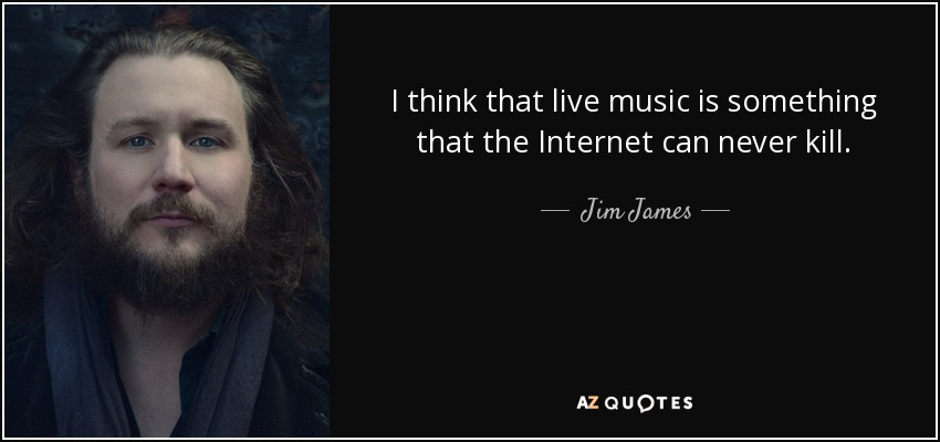 I think that live music is something that the Internet can never kill. - Jim James