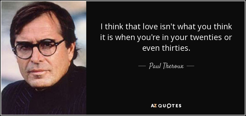 I think that love isn't what you think it is when you're in your twenties or even thirties. - Paul Theroux