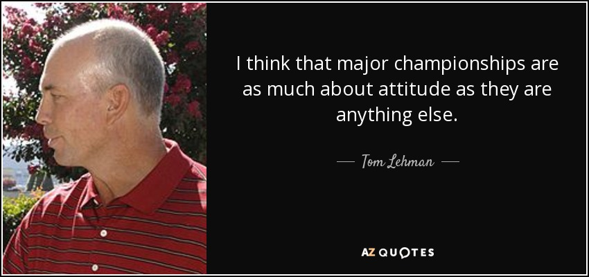 I think that major championships are as much about attitude as they are anything else. - Tom Lehman