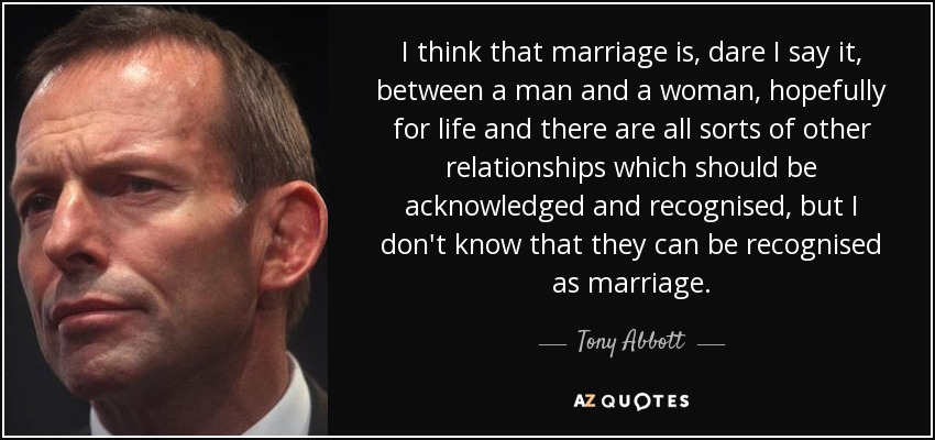 I think that marriage is, dare I say it, between a man and a woman, hopefully for life and there are all sorts of other relationships which should be acknowledged and recognised, but I don't know that they can be recognised as marriage. - Tony Abbott