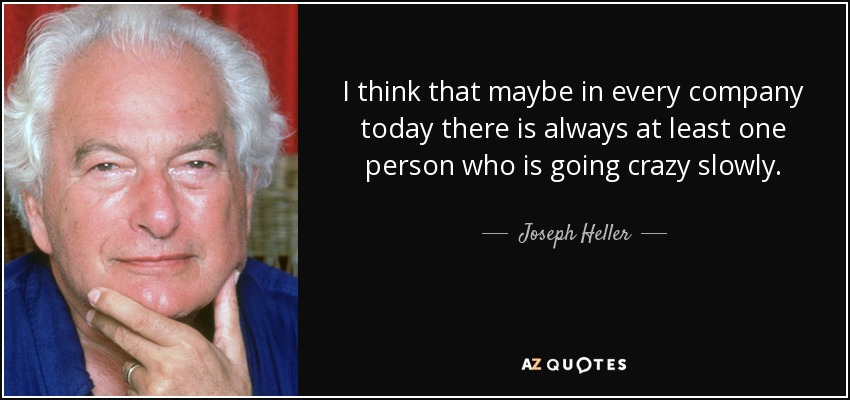 I think that maybe in every company today there is always at least one person who is going crazy slowly. - Joseph Heller