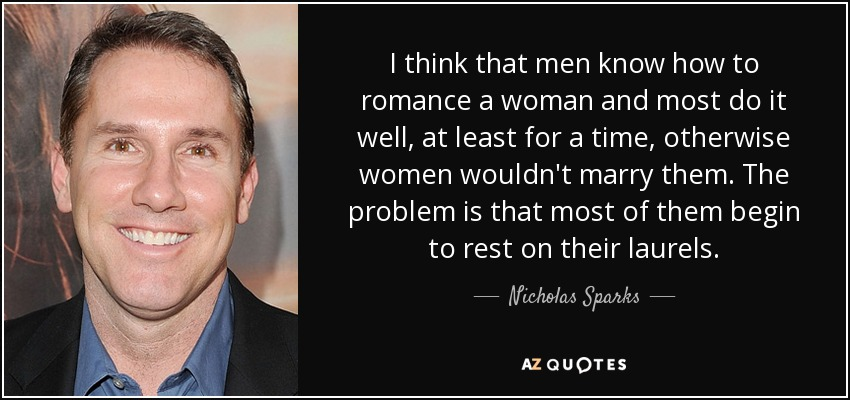 I think that men know how to romance a woman and most do it well, at least for a time, otherwise women wouldn't marry them. The problem is that most of them begin to rest on their laurels. - Nicholas Sparks