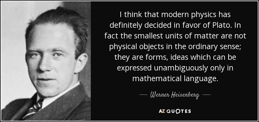 I think that modern physics has definitely decided in favor of Plato. In fact the smallest units of matter are not physical objects in the ordinary sense; they are forms, ideas which can be expressed unambiguously only in mathematical language. - Werner Heisenberg