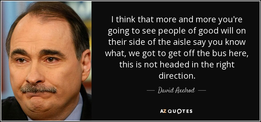 I think that more and more you're going to see people of good will on their side of the aisle say you know what, we got to get off the bus here, this is not headed in the right direction. - David Axelrod