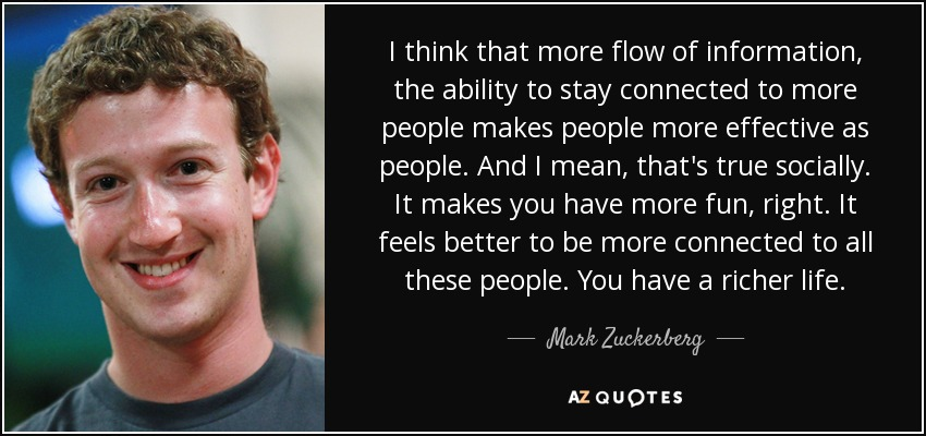 I think that more flow of information, the ability to stay connected to more people makes people more effective as people. And I mean, that's true socially. It makes you have more fun, right. It feels better to be more connected to all these people. You have a richer life. - Mark Zuckerberg