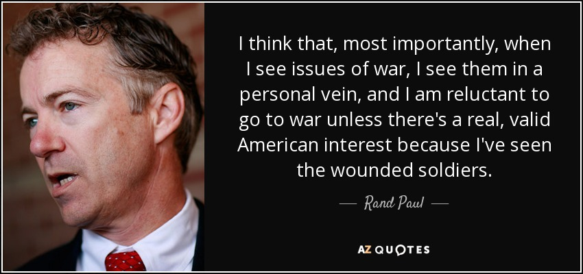 I think that, most importantly, when I see issues of war, I see them in a personal vein, and I am reluctant to go to war unless there's a real, valid American interest because I've seen the wounded soldiers. - Rand Paul