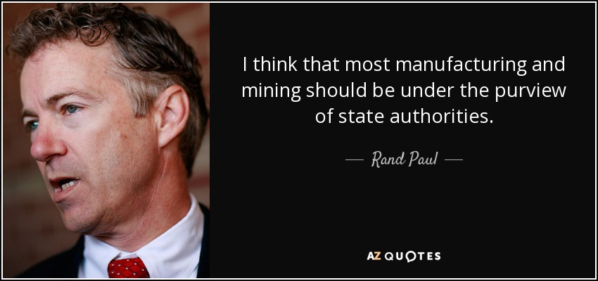 I think that most manufacturing and mining should be under the purview of state authorities. - Rand Paul