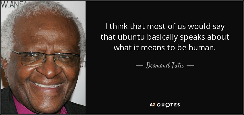 I think that most of us would say that ubuntu basically speaks about what it means to be human. - Desmond Tutu