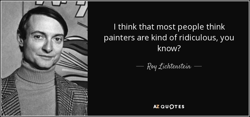 I think that most people think painters are kind of ridiculous, you know? - Roy Lichtenstein