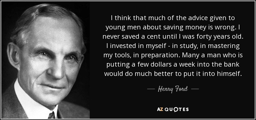 I think that much of the advice given to young men about saving money is wrong. I never saved a cent until I was forty years old. I invested in myself - in study, in mastering my tools, in preparation. Many a man who is putting a few dollars a week into the bank would do much better to put it into himself. - Henry Ford