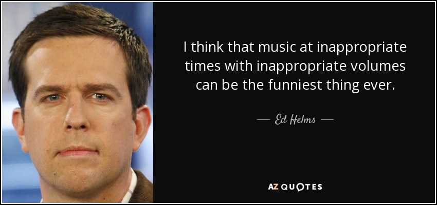 I think that music at inappropriate times with inappropriate volumes can be the funniest thing ever. - Ed Helms