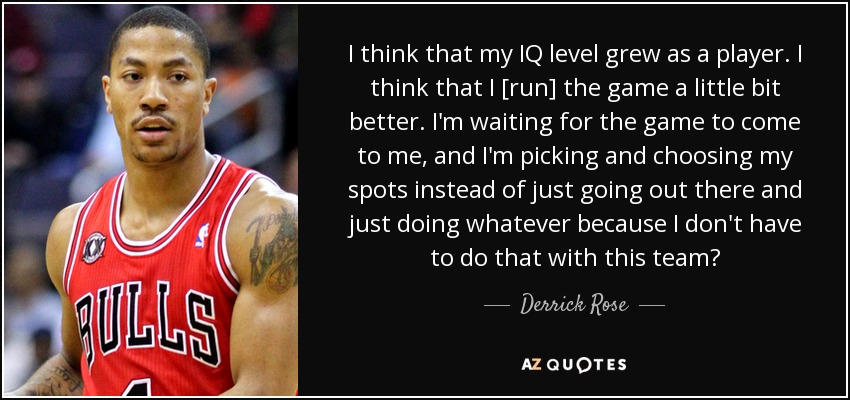 I think that my IQ level grew as a player. I think that I [run] the game a little bit better. I'm waiting for the game to come to me, and I'm picking and choosing my spots instead of just going out there and just doing whatever because I don't have to do that with this team? - Derrick Rose