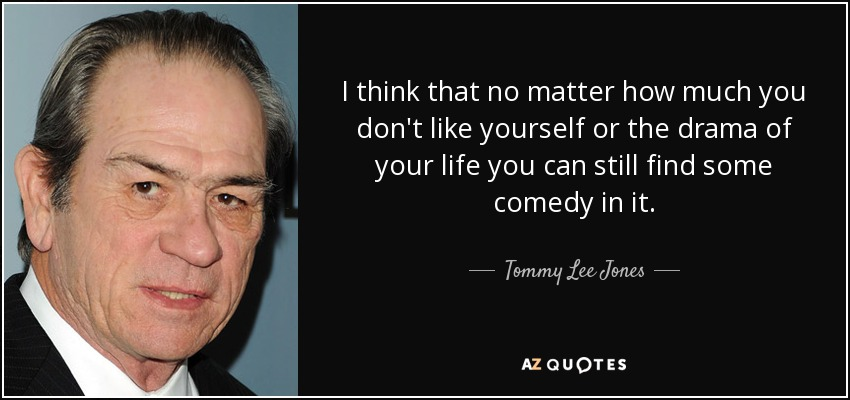 I think that no matter how much you don't like yourself or the drama of your life you can still find some comedy in it. - Tommy Lee Jones